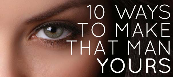 10 Ways to make that man yours