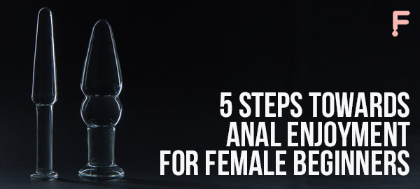 5 steps towards anal enjoyment for female beginners